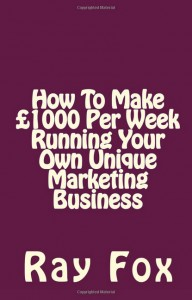How To Make £1000 Per Week Running Your Own Unique Marketing Business